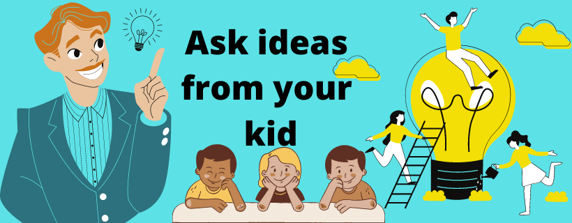Ask ideas from your kid